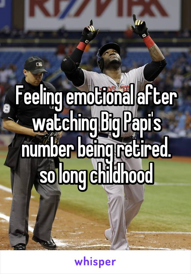 Feeling emotional after watching Big Papi's number being retired. so long childhood
