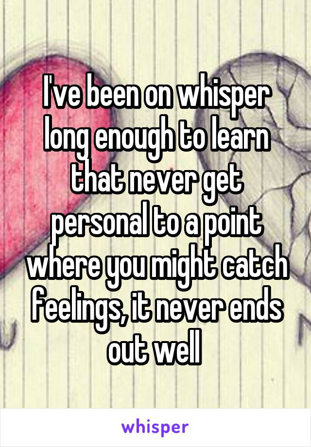 I've been on whisper long enough to learn that never get personal to a point where you might catch feelings, it never ends out well