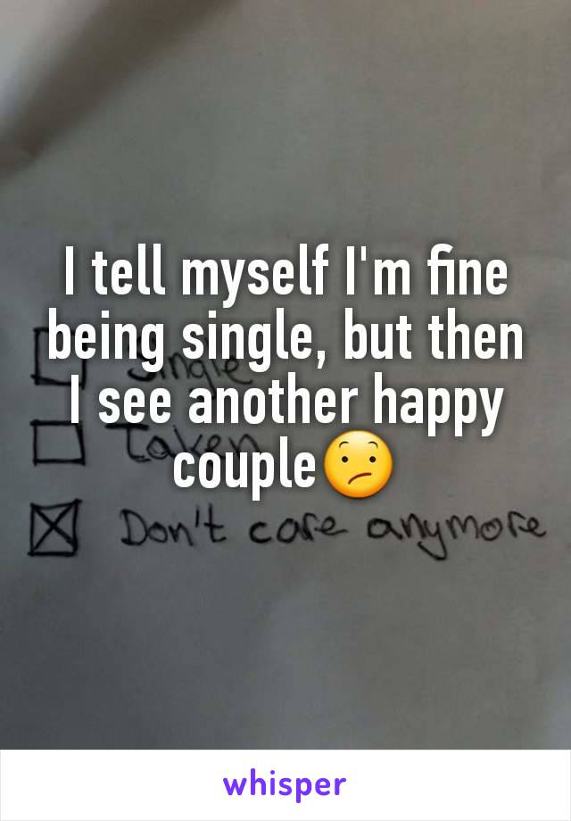 I tell myself I'm fine being single, but then I see another happy couple😕