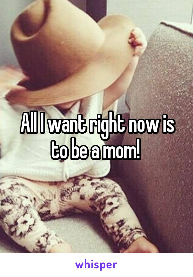 All I want right now is to be a mom!