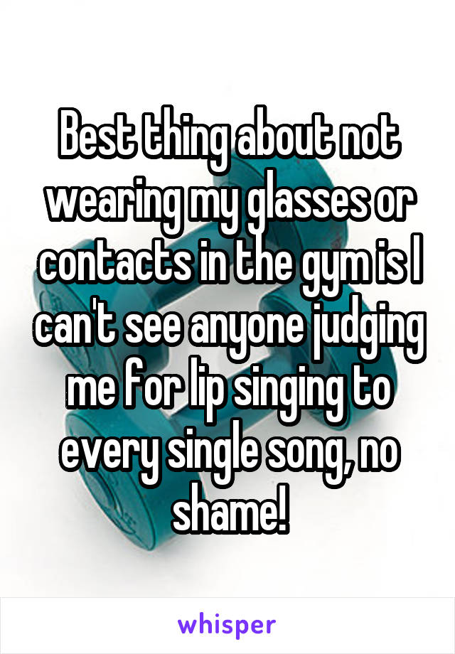 Best thing about not wearing my glasses or contacts in the gym is I can't see anyone judging me for lip singing to every single song, no shame!