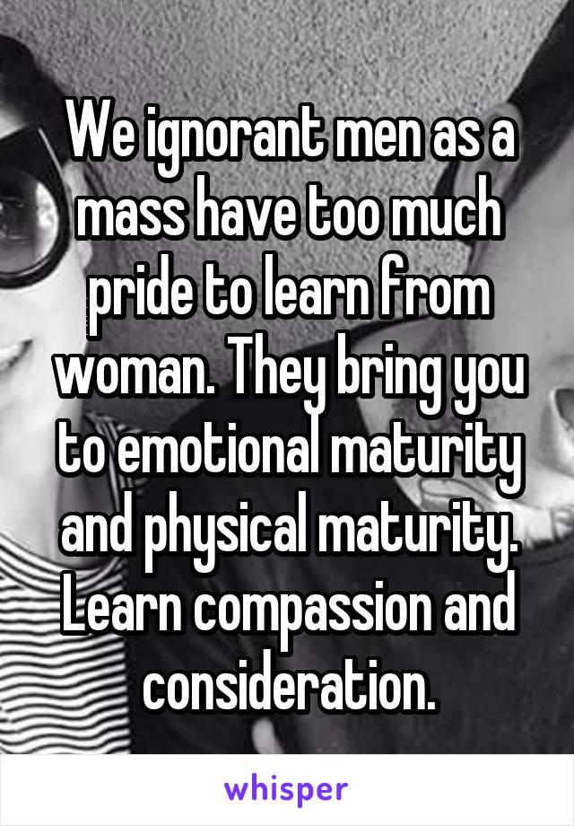 We ignorant men as a mass have too much pride to learn from woman. They bring you to emotional maturity and physical maturity. Learn compassion and consideration.