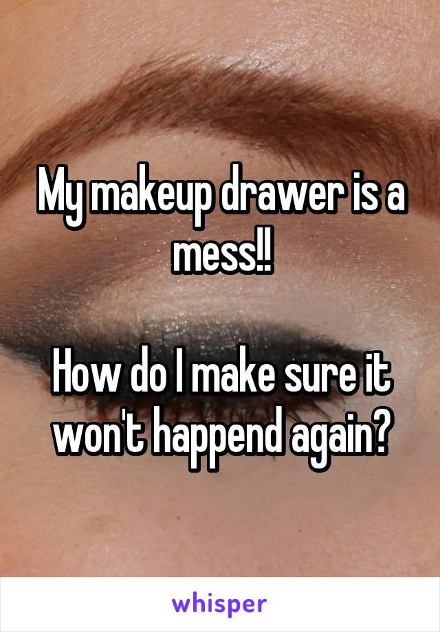My makeup drawer is a mess!!  How do I make sure it won't happend again?