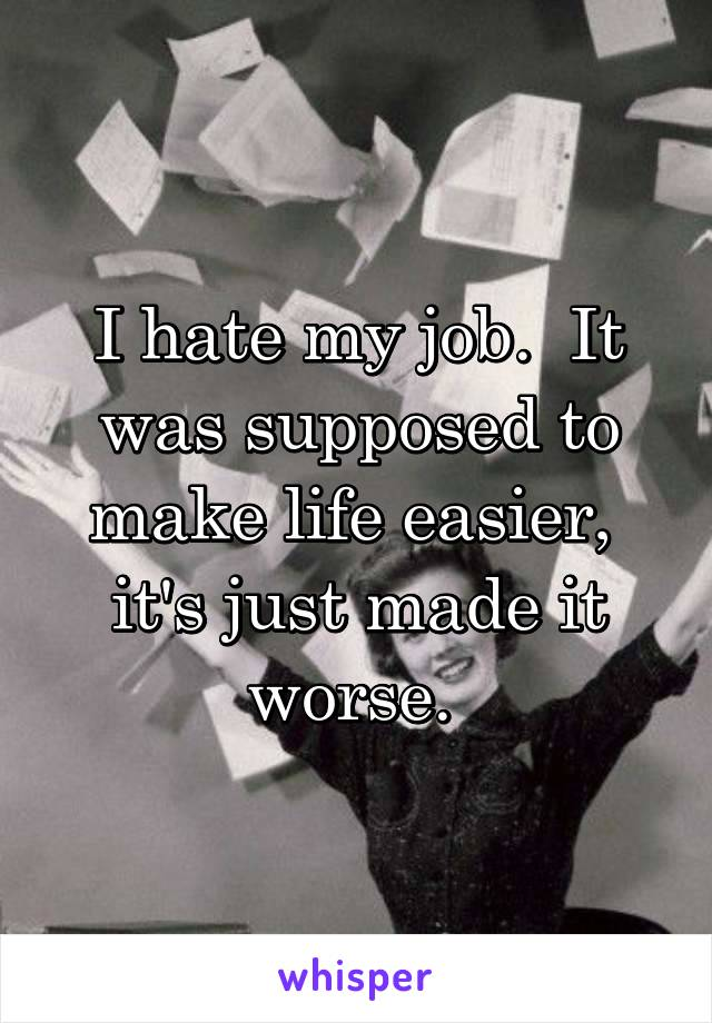 I hate my job.  It was supposed to make life easier,  it's just made it worse.