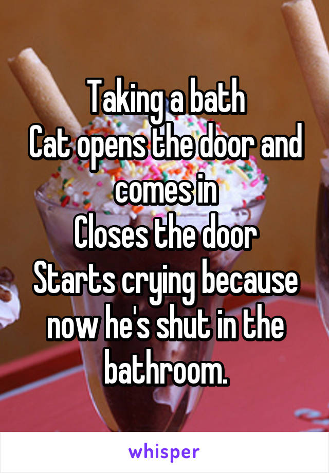 Taking a bath Cat opens the door and comes in Closes the door Starts crying because now he's shut in the bathroom.