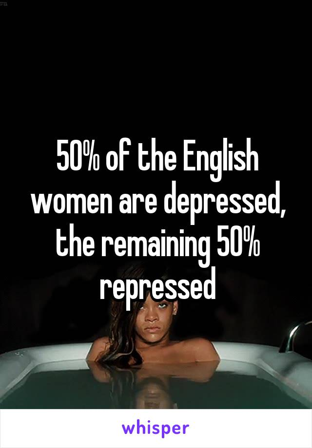 50% of the English women are depressed, the remaining 50% repressed