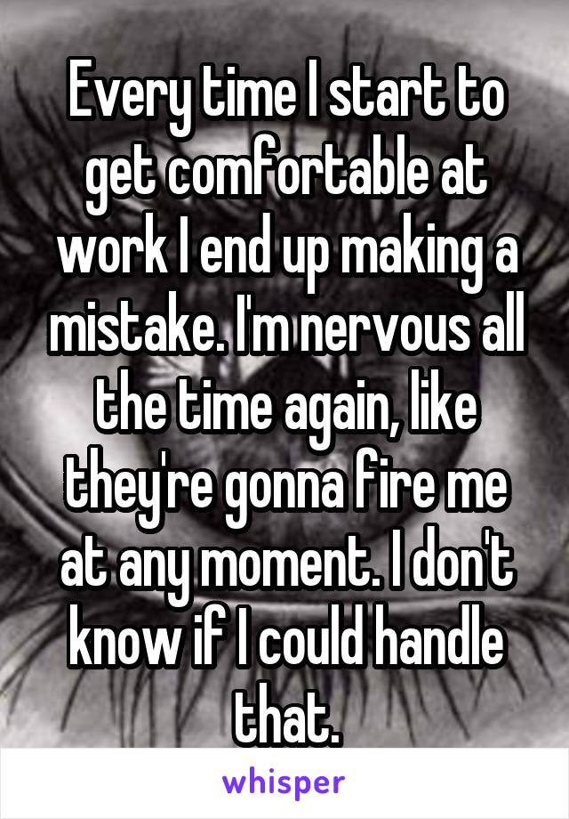Every time I start to get comfortable at work I end up making a mistake. I'm nervous all the time again, like they're gonna fire me at any moment. I don't know if I could handle that.