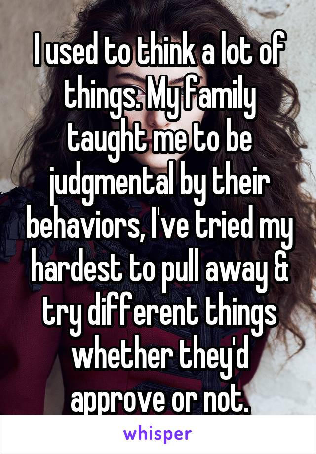I used to think a lot of things. My family taught me to be judgmental by their behaviors, I've tried my hardest to pull away & try different things whether they'd  approve or not.