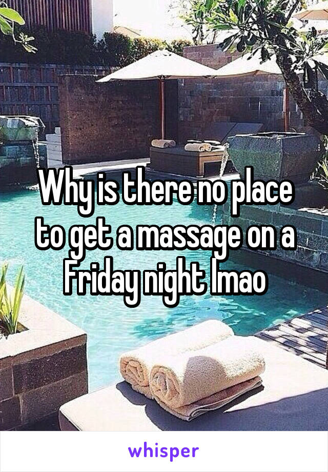 Why is there no place to get a massage on a Friday night lmao