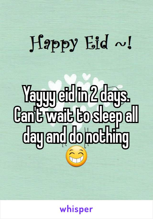 Yayyy eid in 2 days. Can't wait to sleep all day and do nothing 😁