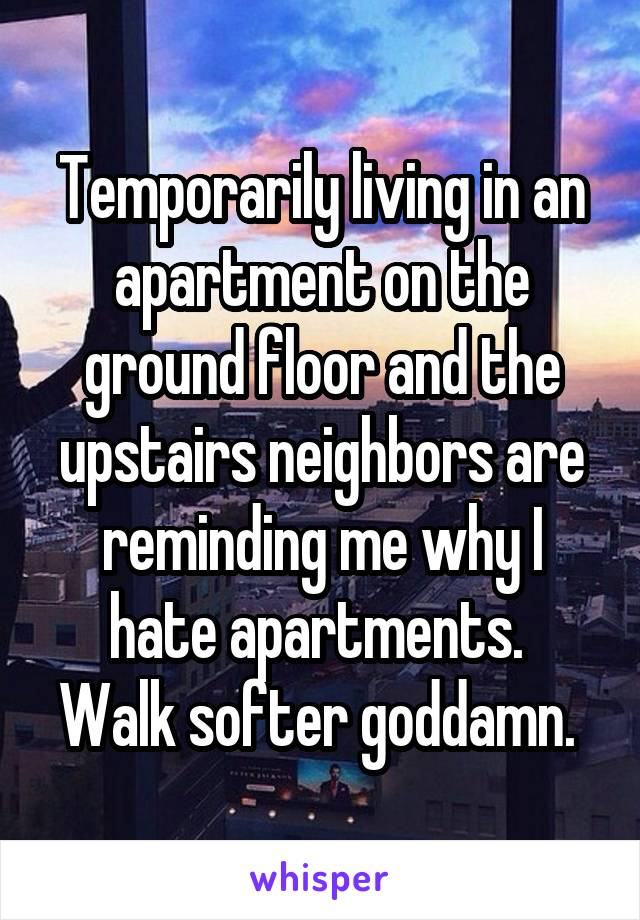 Temporarily living in an apartment on the ground floor and the upstairs neighbors are reminding me why I hate apartments.  Walk softer goddamn.