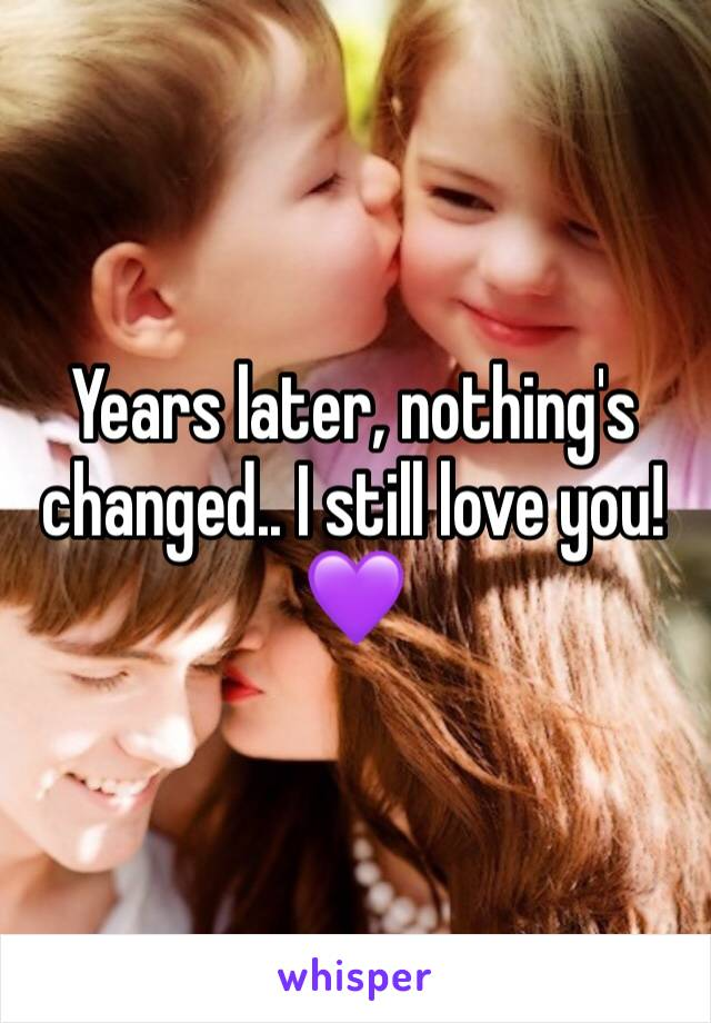 Years later, nothing's changed.. I still love you! 💜