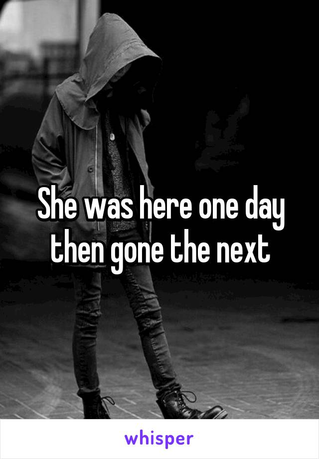 She was here one day then gone the next