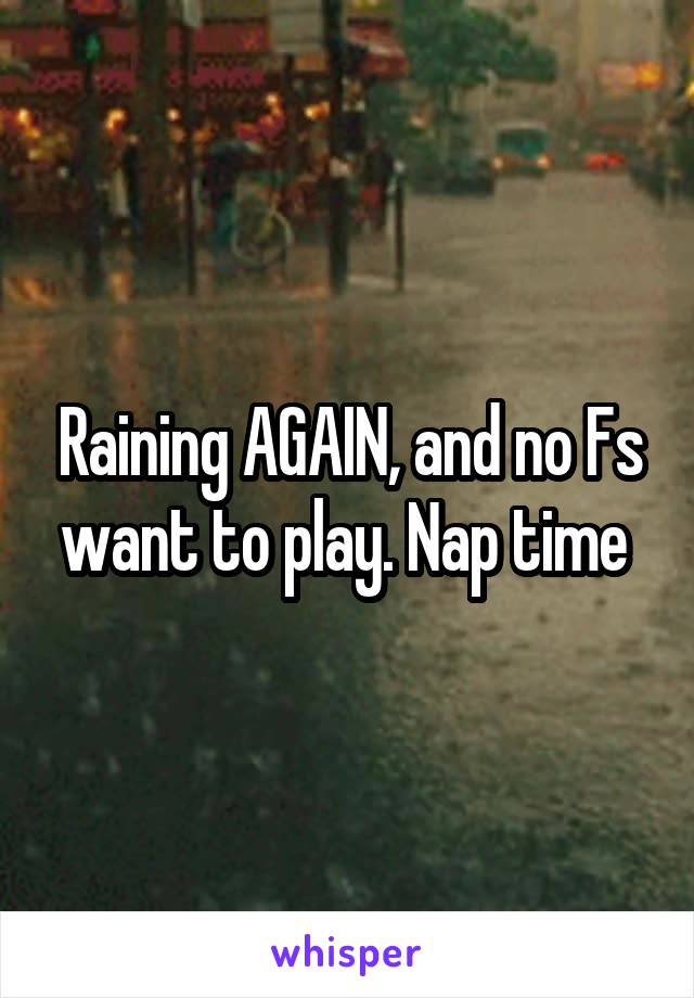 Raining AGAIN, and no Fs want to play. Nap time