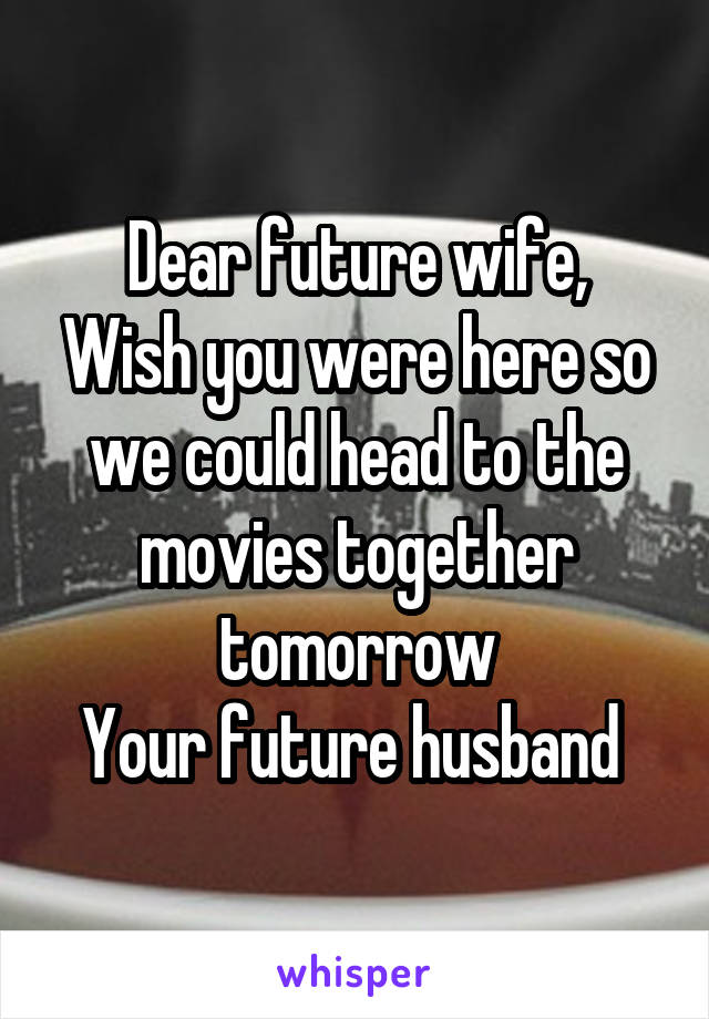 Dear future wife, Wish you were here so we could head to the movies together tomorrow Your future husband