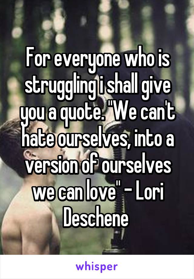 "For everyone who is struggling i shall give you a quote. ""We can't hate ourselves, into a version of ourselves we can love"" - Lori Deschene"