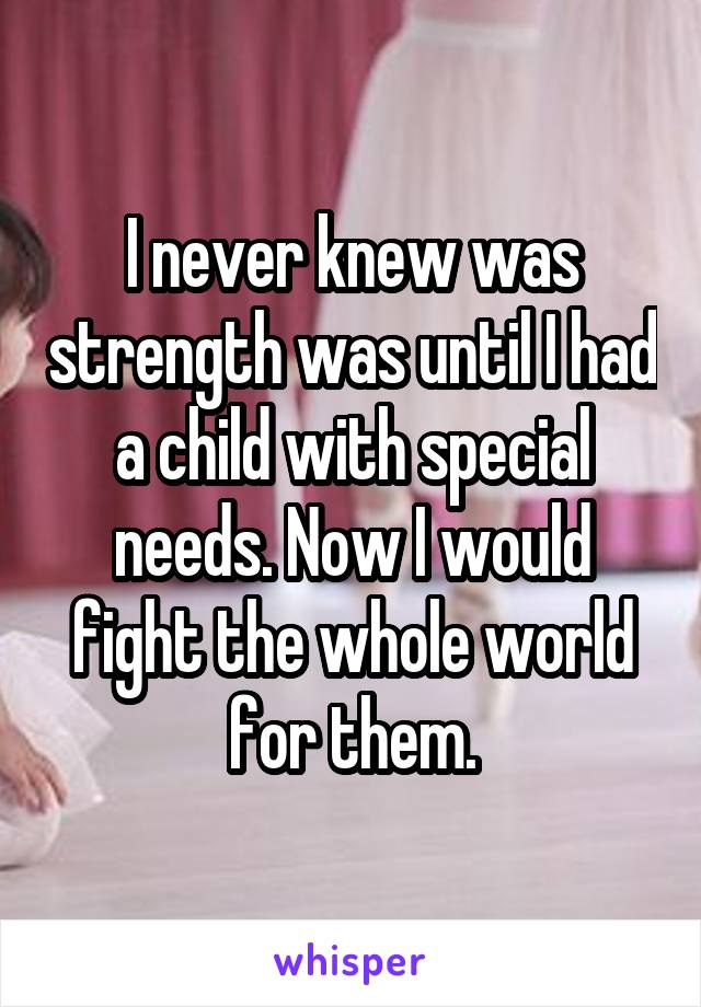 I never knew was strength was until I had a child with special needs. Now I would fight the whole world for them.