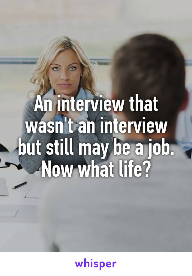 An interview that wasn't an interview but still may be a job. Now what life?