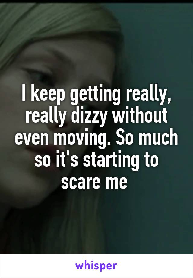 I keep getting really, really dizzy without even moving. So much so it's starting to scare me