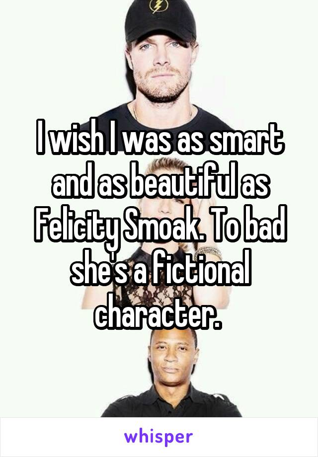 I wish I was as smart and as beautiful as Felicity Smoak. To bad she's a fictional character.