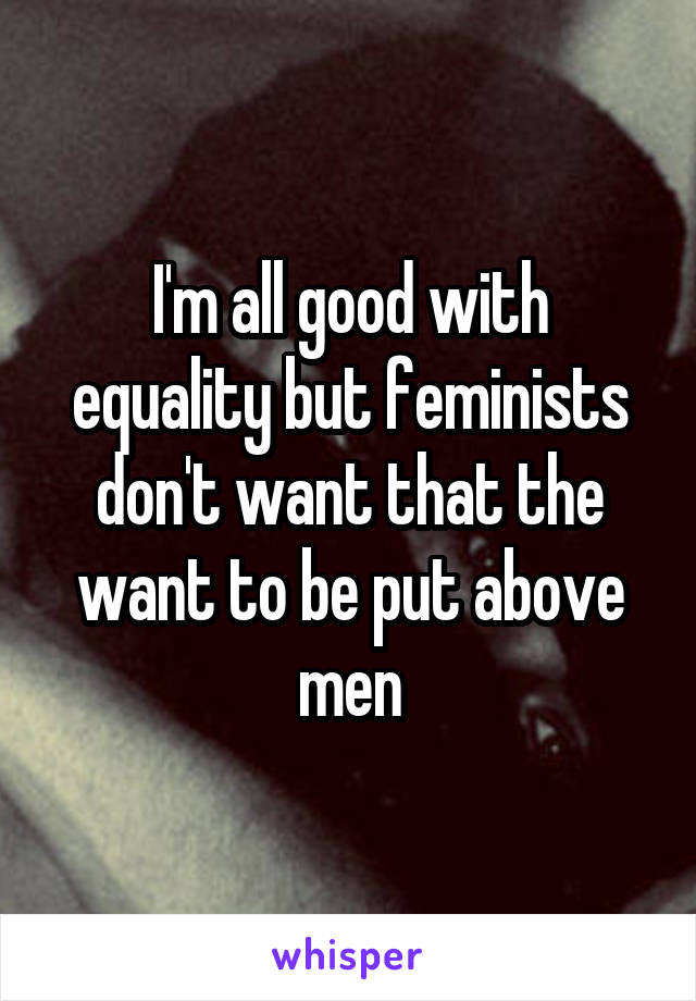 I'm all good with equality but feminists don't want that the want to be put above men