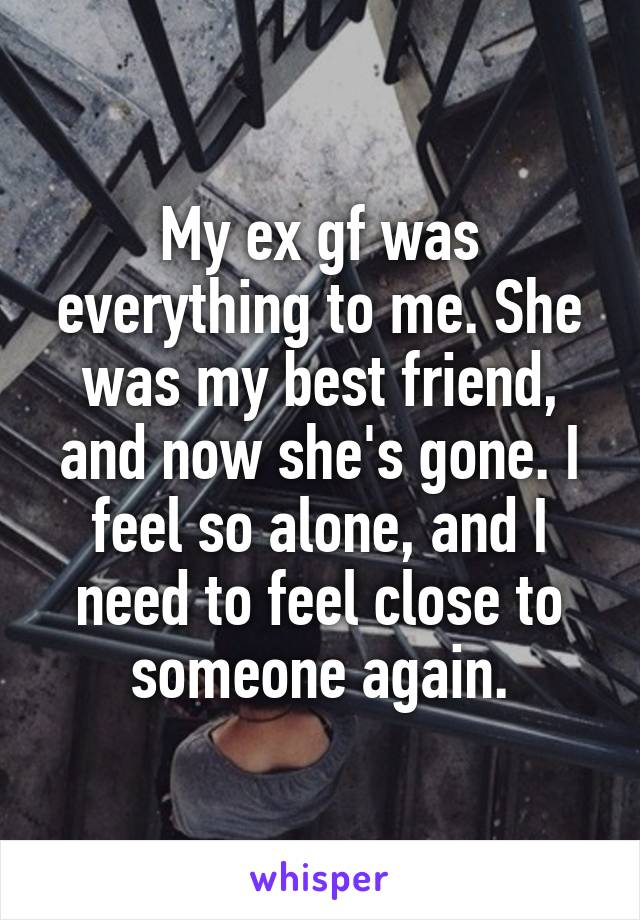 My ex gf was everything to me. She was my best friend, and now she's gone. I feel so alone, and I need to feel close to someone again.