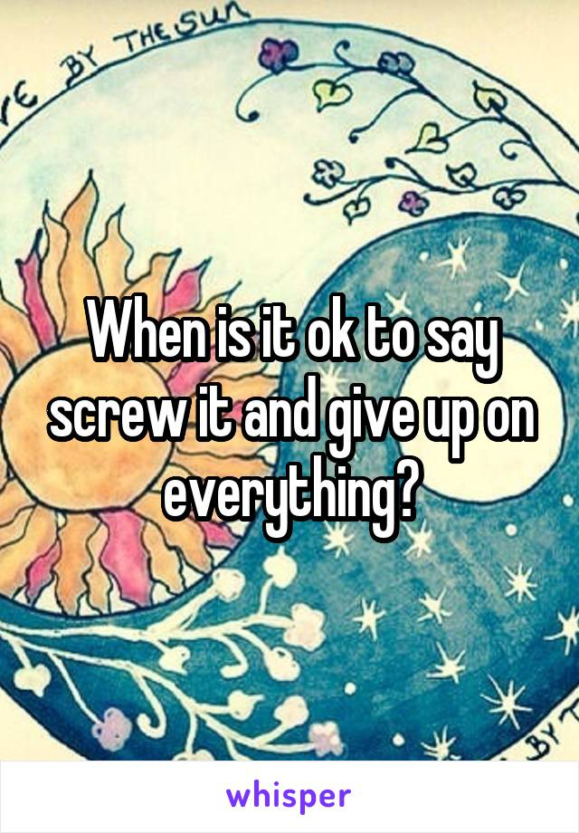 When is it ok to say screw it and give up on everything?
