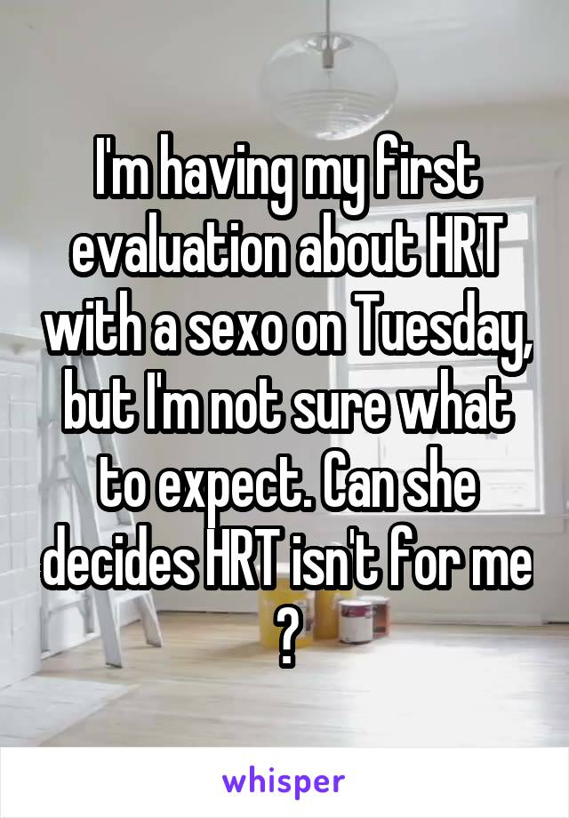 I'm having my first evaluation about HRT with a sexo on Tuesday, but I'm not sure what to expect. Can she decides HRT isn't for me ?