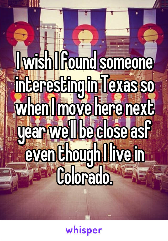 I wish I found someone interesting in Texas so when I move here next year we'll be close asf even though I live in Colorado.