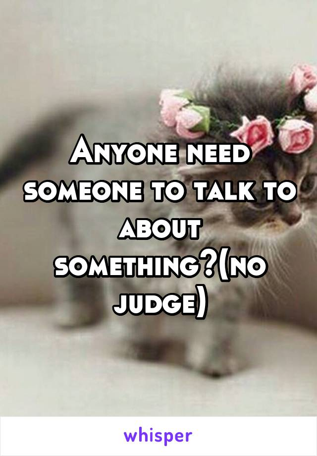 Anyone need someone to talk to about something?(no judge)