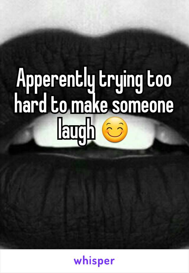 Apperently trying too hard to make someone laugh 😊