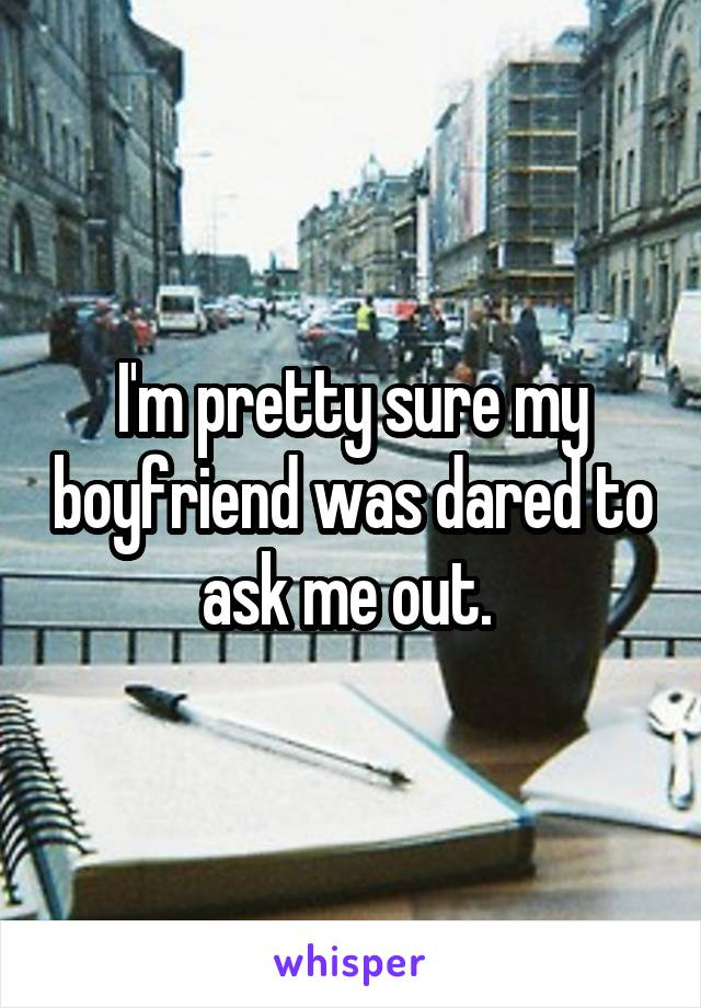I'm pretty sure my boyfriend was dared to ask me out.