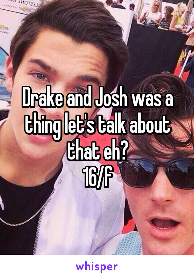 Drake and Josh was a thing let's talk about that eh? 16/f