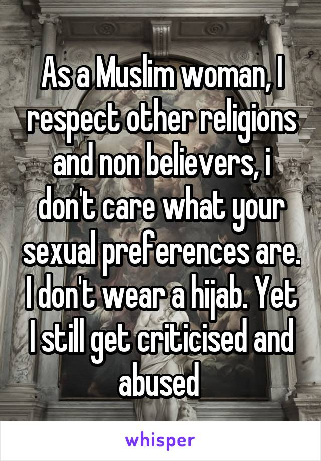 As a Muslim woman, I respect other religions and non believers, i don't care what your sexual preferences are. I don't wear a hijab. Yet I still get criticised and abused