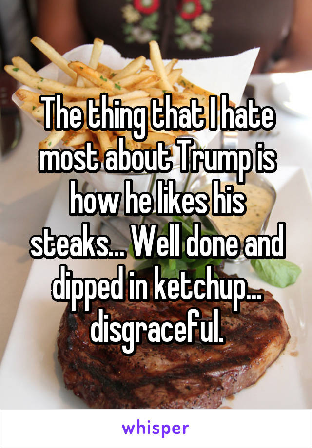 The thing that I hate most about Trump is how he likes his steaks... Well done and dipped in ketchup... disgraceful.