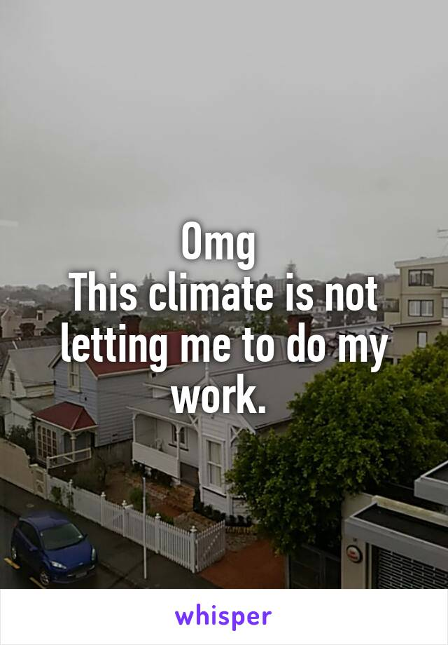 Omg  This climate is not letting me to do my work.