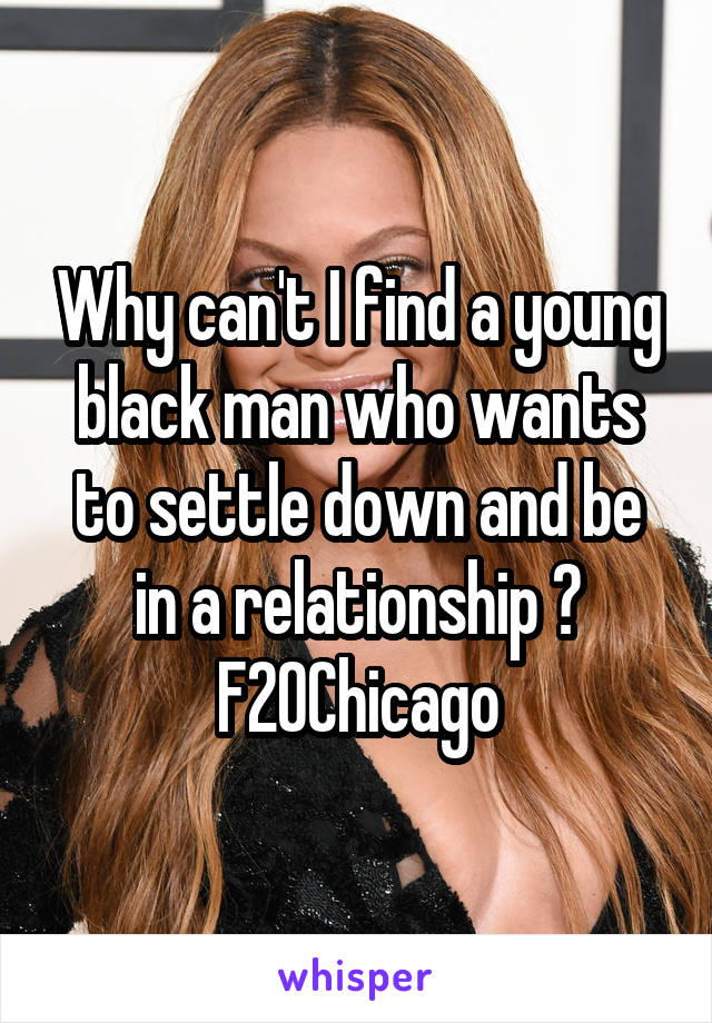 Why can't I find a young black man who wants to settle down and be in a relationship ? F20Chicago
