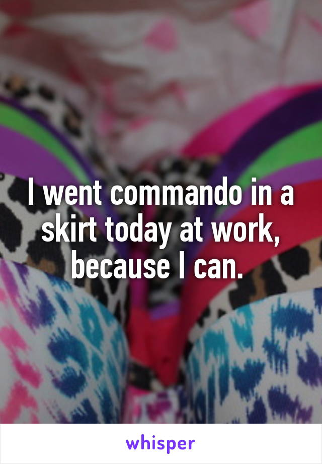 I went commando in a skirt today at work, because I can.