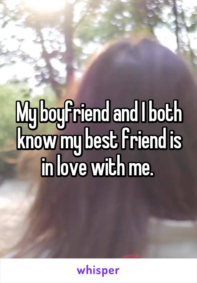 My boyfriend and I both know my best friend is in love with me.