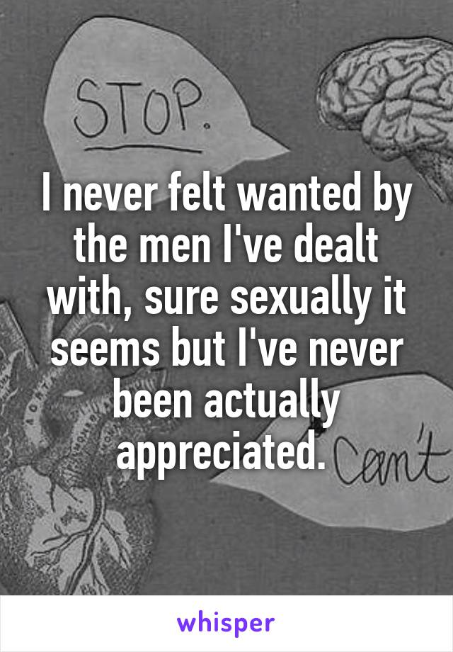 I never felt wanted by the men I've dealt with, sure sexually it seems but I've never been actually appreciated.