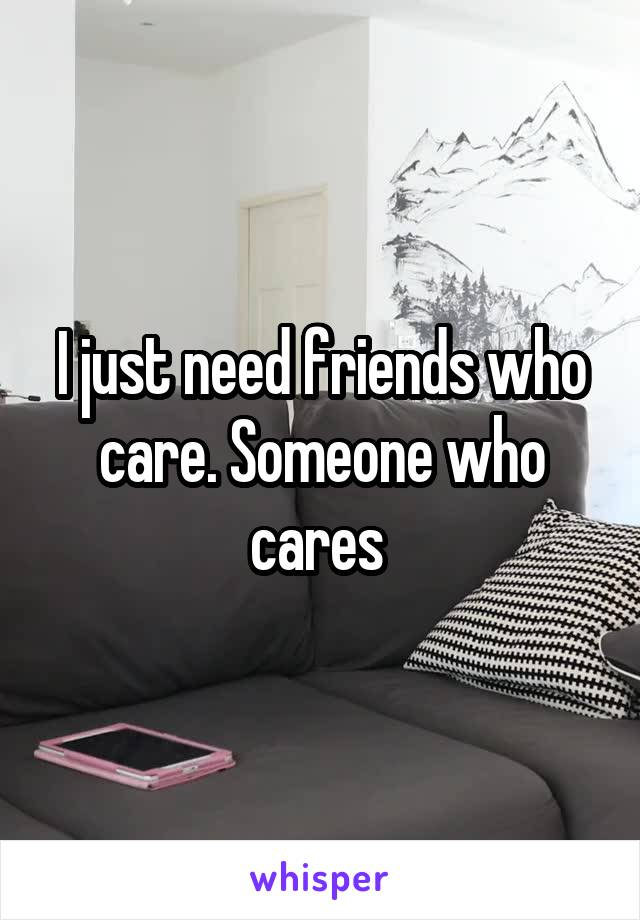 I just need friends who care. Someone who cares