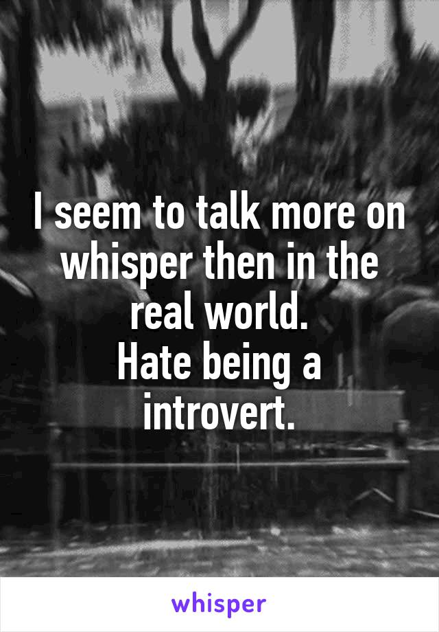 I seem to talk more on whisper then in the real world. Hate being a introvert.