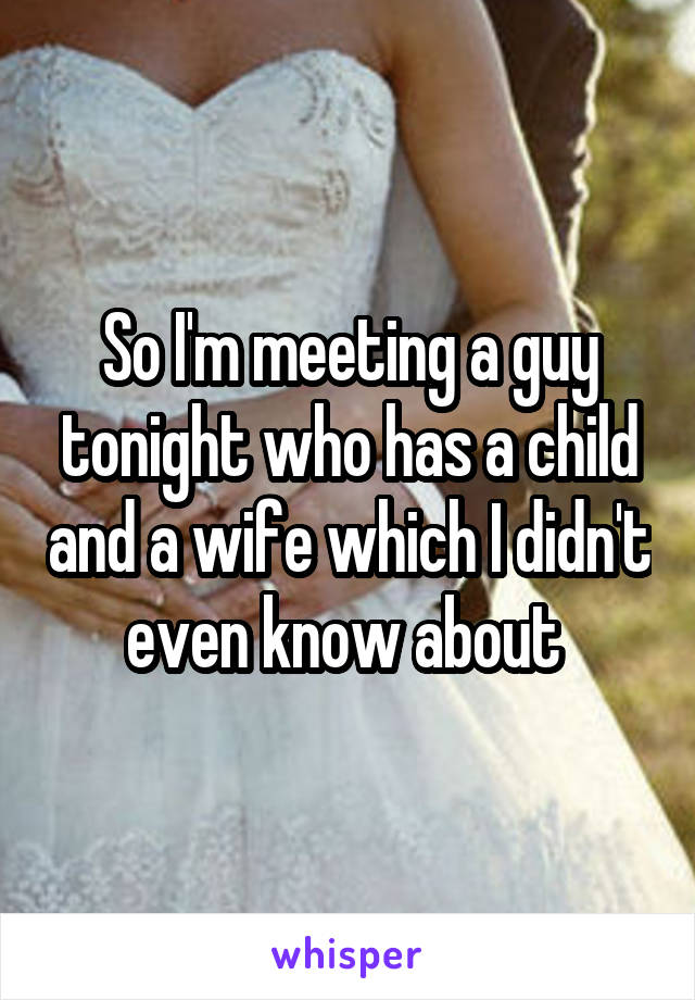 So I'm meeting a guy tonight who has a child and a wife which I didn't even know about