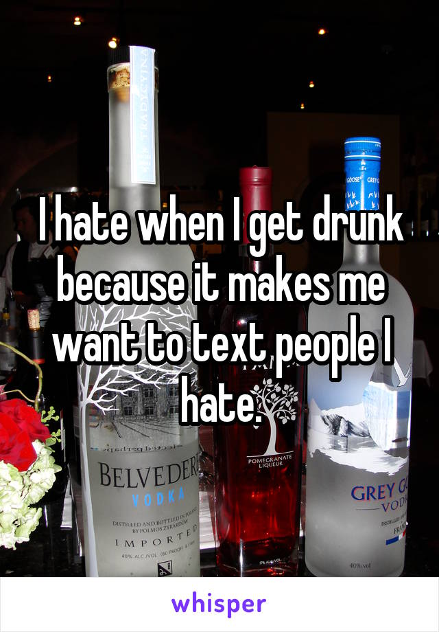 I hate when I get drunk because it makes me want to text people I hate.