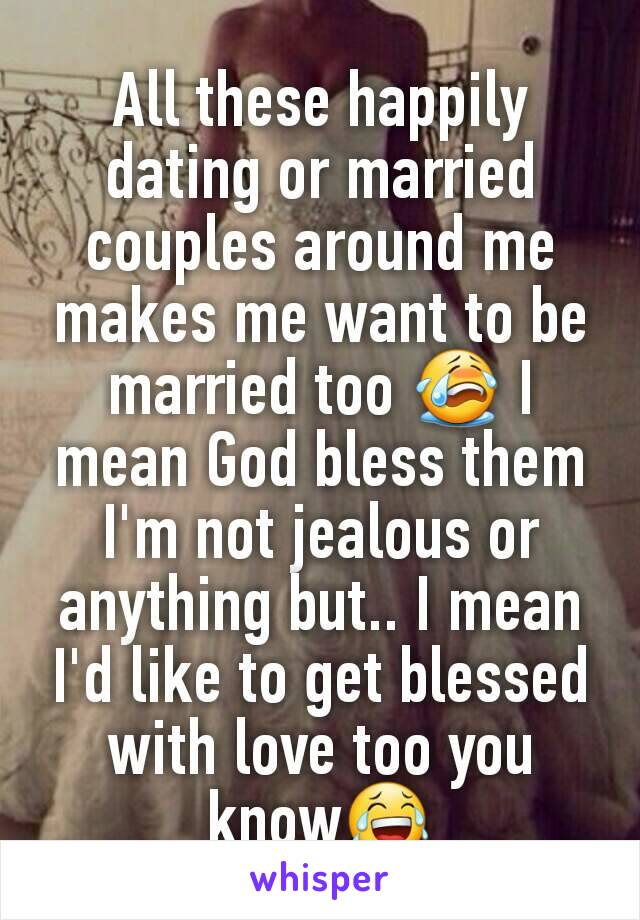 All these happily dating or married couples around me makes me want to be married too 😭 I mean God bless them I'm not jealous or anything but.. I mean I'd like to get blessed with love too you know😂