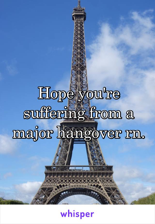 Hope you're suffering from a major hangover rn.