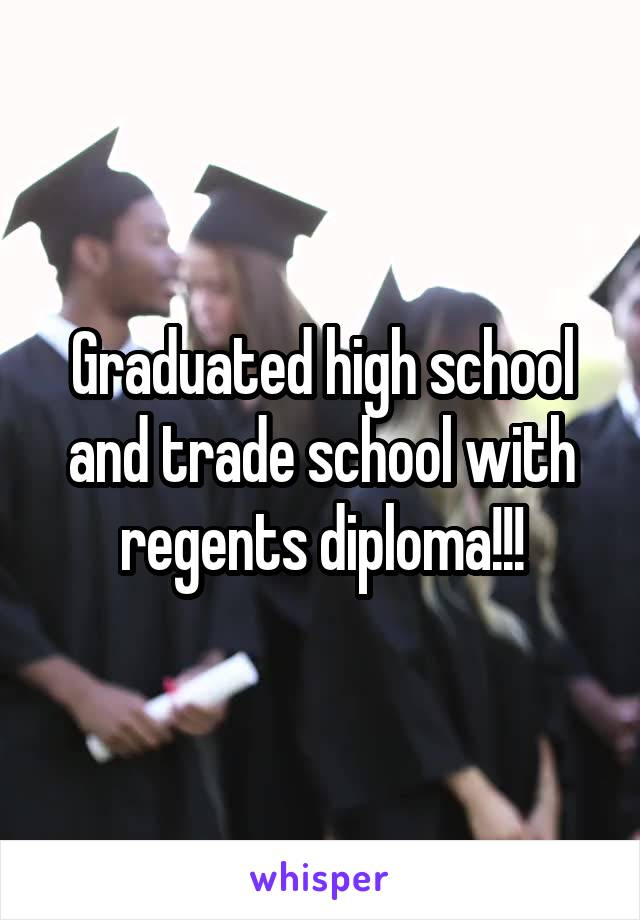 Graduated high school and trade school with regents diploma!!!