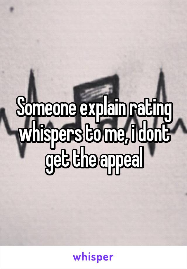 Someone explain rating whispers to me, i dont get the appeal