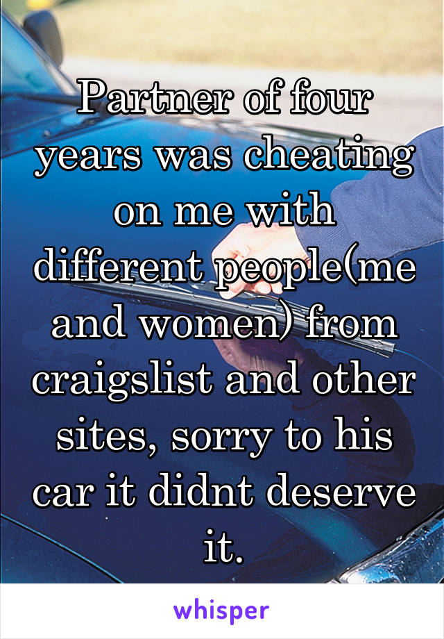 Partner of four years was cheating on me with different people(me and women) from craigslist and other sites, sorry to his car it didnt deserve it.