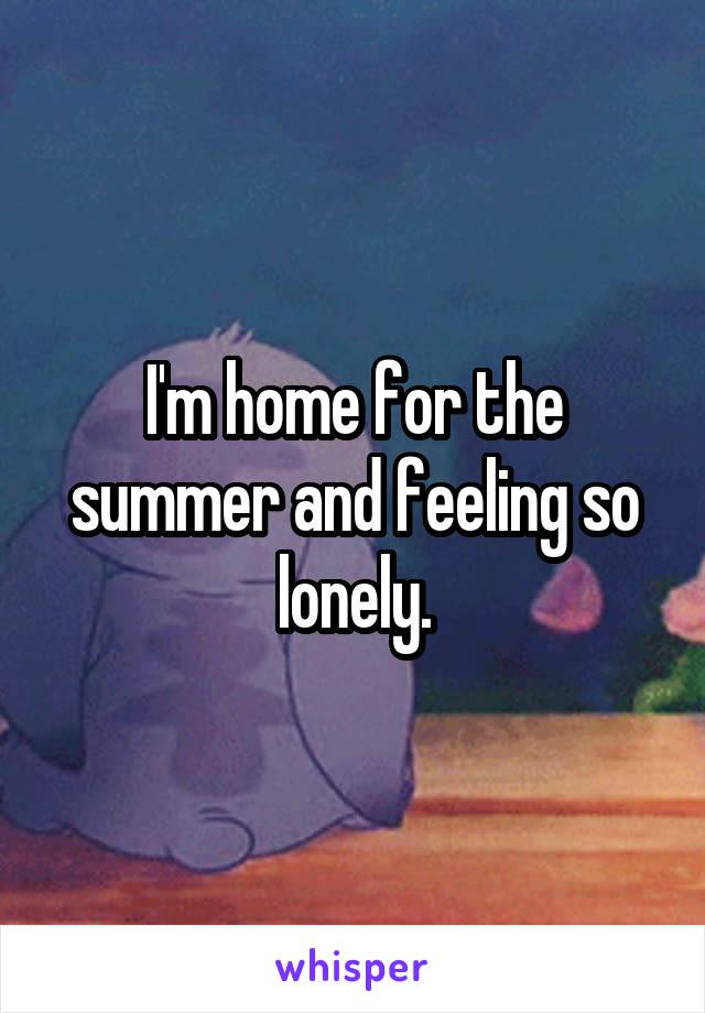 I'm home for the summer and feeling so lonely.